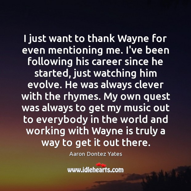 Image, I just want to thank Wayne for even mentioning me. I've been