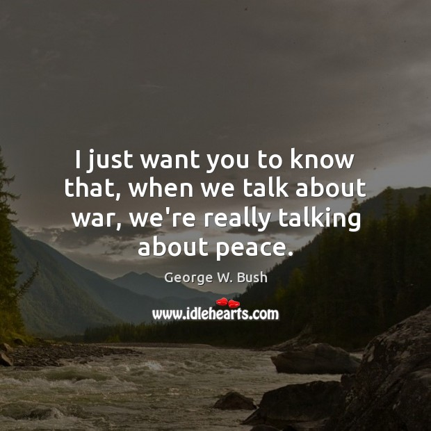 Image, I just want you to know that, when we talk about war, we're really talking about peace.