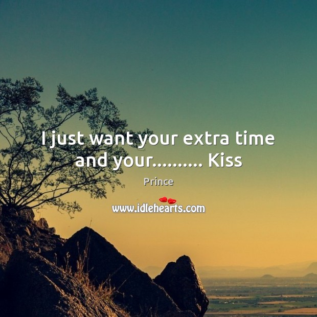 I just want your extra time and your………. Kiss Prince Picture Quote