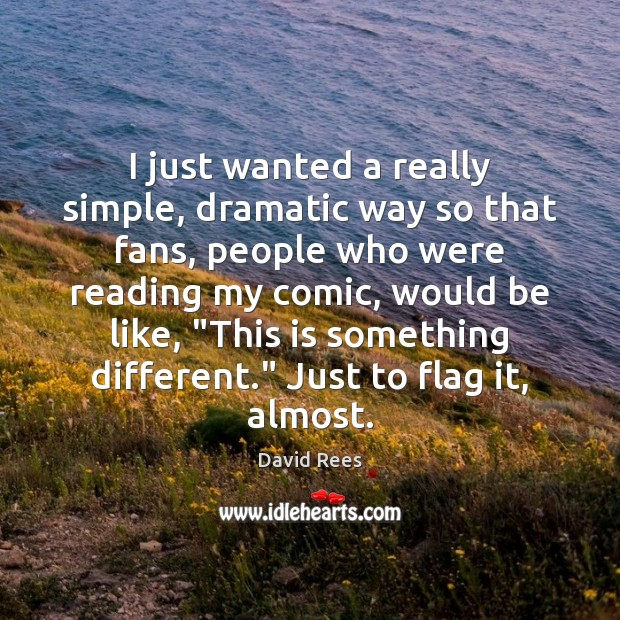 I just wanted a really simple, dramatic way so that fans, people David Rees Picture Quote