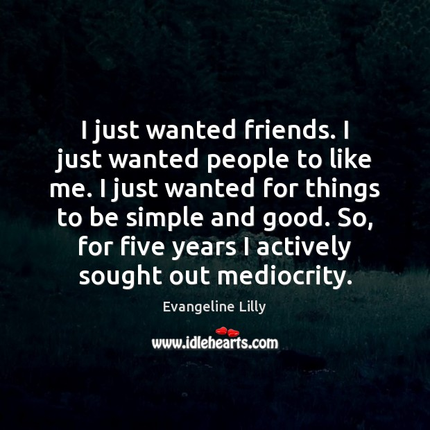 I just wanted friends. I just wanted people to like me. I Image