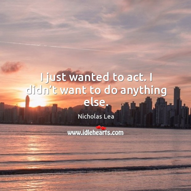 I just wanted to act. I didn't want to do anything else. Nicholas Lea Picture Quote