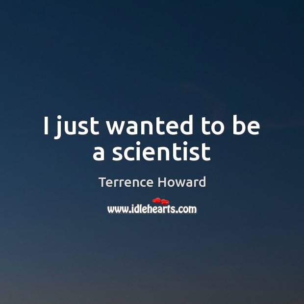 I just wanted to be a scientist Terrence Howard Picture Quote