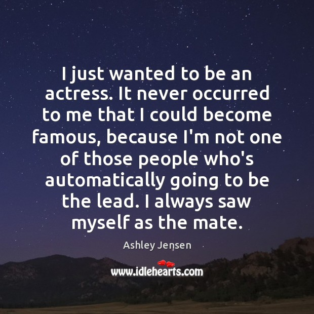 I just wanted to be an actress. It never occurred to me Ashley Jensen Picture Quote