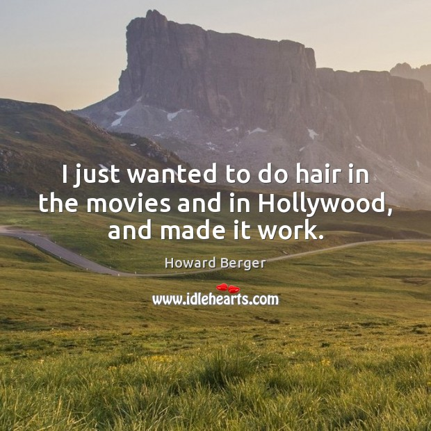 I just wanted to do hair in the movies and in Hollywood, and made it work. Image