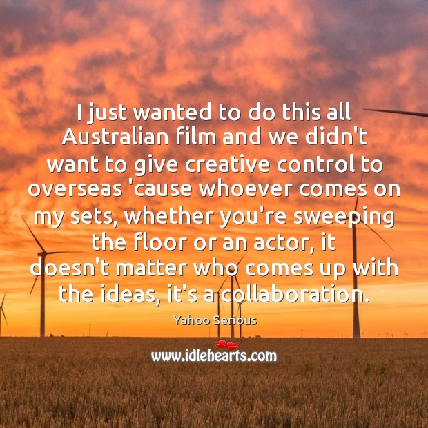 I just wanted to do this all Australian film and we didn't Image