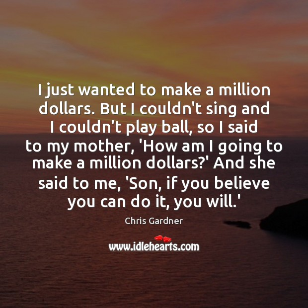 I just wanted to make a million dollars. But I couldn't sing Chris Gardner Picture Quote