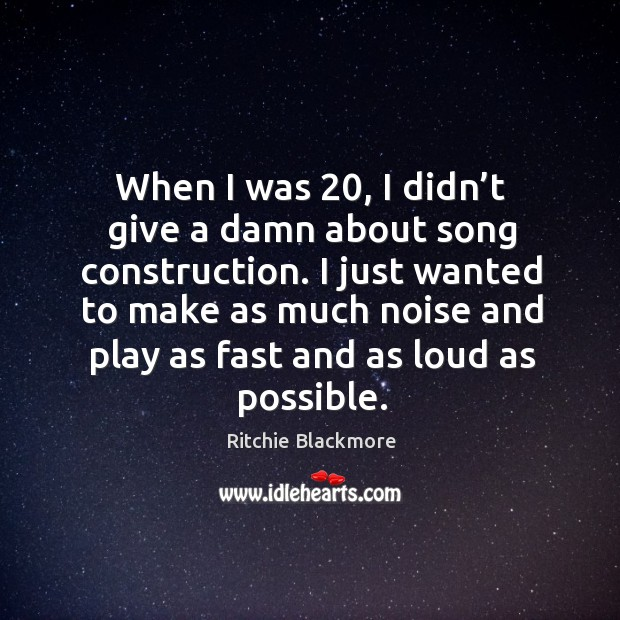 I just wanted to make as much noise and play as fast and as loud as possible. Ritchie Blackmore Picture Quote