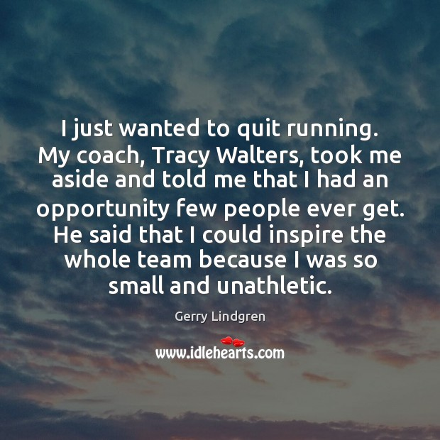 I just wanted to quit running. My coach, Tracy Walters, took me Image