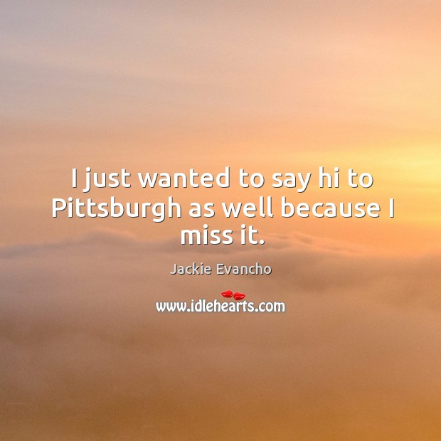 I just wanted to say hi to pittsburgh as well because I miss it. Image