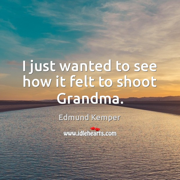I just wanted to see how it felt to shoot Grandma. Edmund Kemper Picture Quote