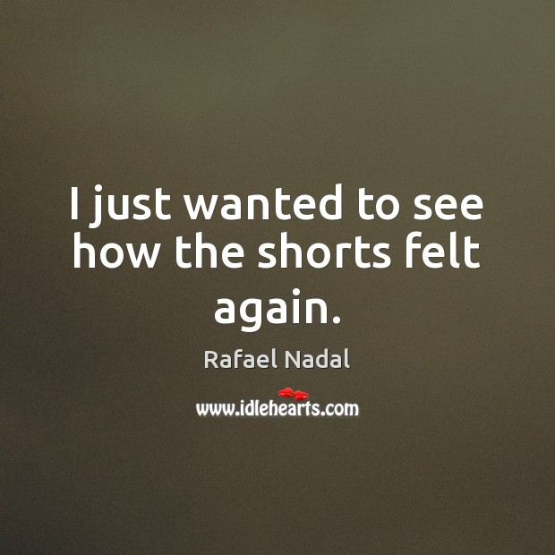 I just wanted to see how the shorts felt again. Rafael Nadal Picture Quote