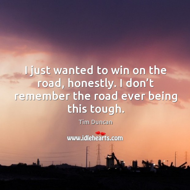 I just wanted to win on the road, honestly. I don't remember the road ever being this tough. Tim Duncan Picture Quote