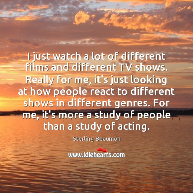 Image, I just watch a lot of different films and different TV shows.
