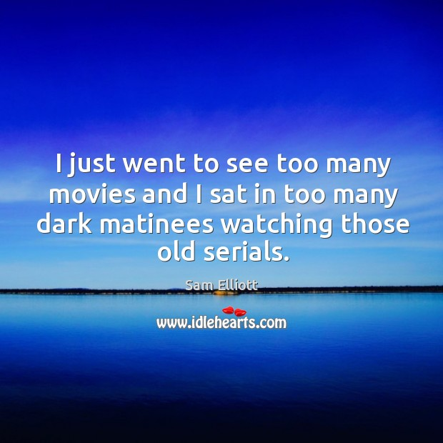 Image, I just went to see too many movies and I sat in too many dark matinees watching those old serials.