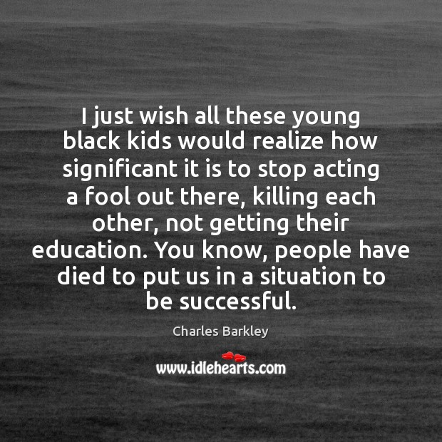 I just wish all these young black kids would realize how significant Charles Barkley Picture Quote