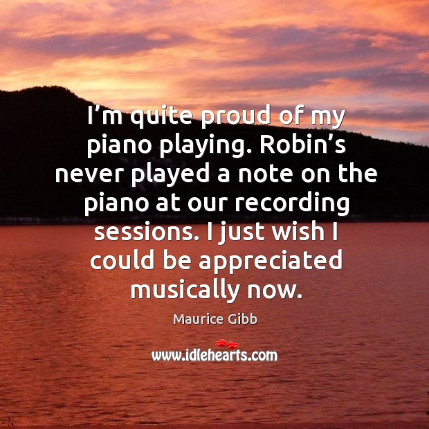 I just wish I could be appreciated musically now. Maurice Gibb Picture Quote