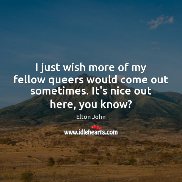 I just wish more of my fellow queers would come out sometimes. Elton John Picture Quote