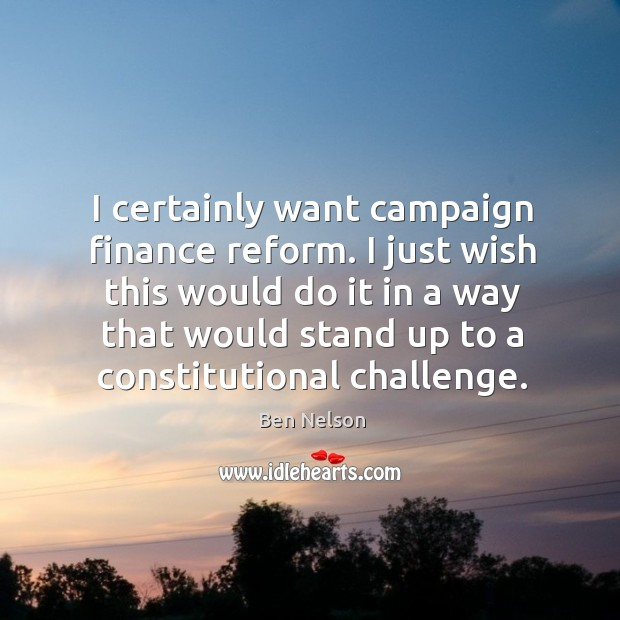 I just wish this would do it in a way that would stand up to a constitutional challenge. Ben Nelson Picture Quote
