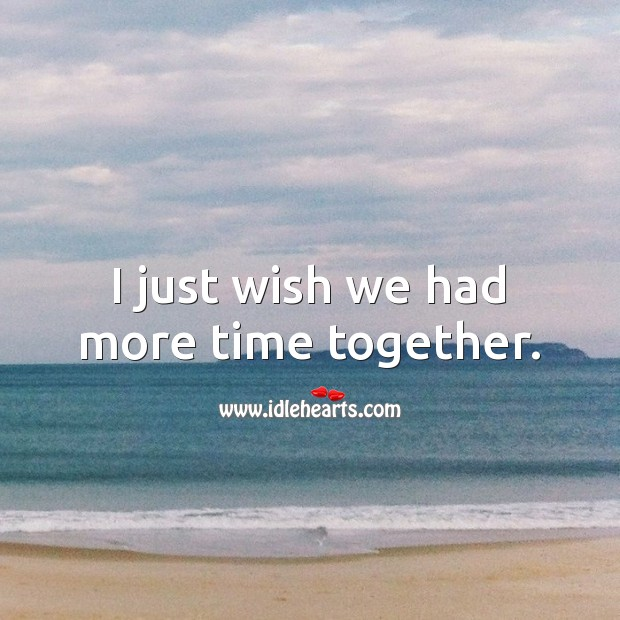 I just wish we had more time together. Time Together Quotes Image