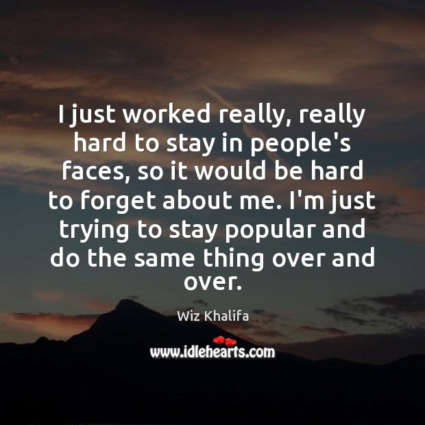 I just worked really, really hard to stay in people's faces, so Wiz Khalifa Picture Quote