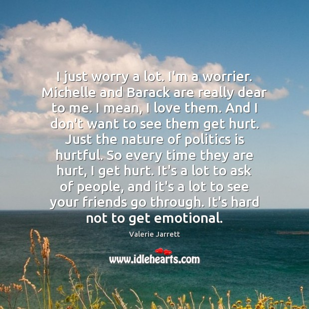 I just worry a lot. I'm a worrier. Michelle and Barack are Image
