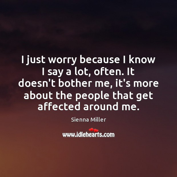 I just worry because I know I say a lot, often. It Sienna Miller Picture Quote