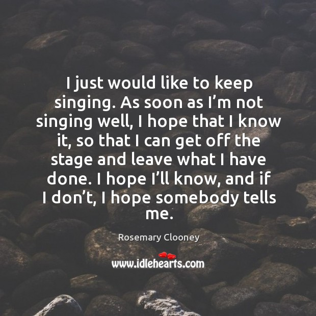 I just would like to keep singing. As soon as I'm not singing well, I hope that I know it Image