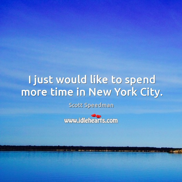 I just would like to spend more time in new york city. Scott Speedman Picture Quote