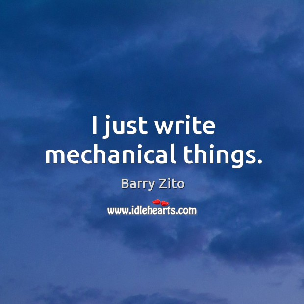 I just write mechanical things. Barry Zito Picture Quote
