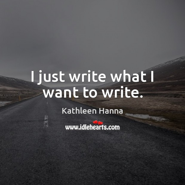 I just write what I want to write. Kathleen Hanna Picture Quote