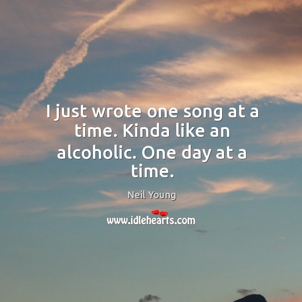 I just wrote one song at a time. Kinda like an alcoholic. One day at a time. Image