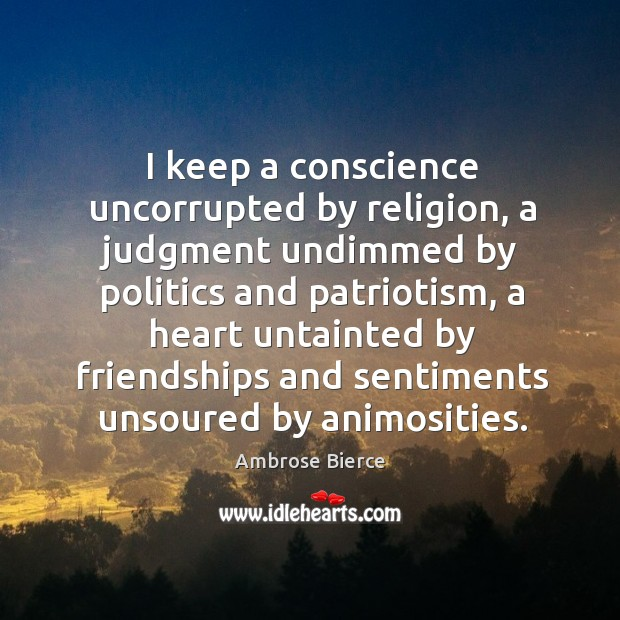 Image, I keep a conscience uncorrupted by religion, a judgment undimmed by politics
