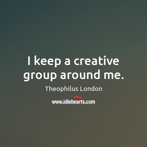 I keep a creative group around me. Image