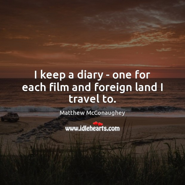 I keep a diary – one for each film and foreign land I travel to. Matthew McConaughey Picture Quote