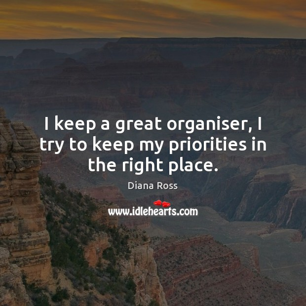 I keep a great organiser, I try to keep my priorities in the right place. Diana Ross Picture Quote