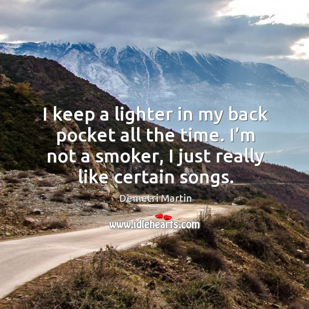 Image, I keep a lighter in my back pocket all the time. I'm not a smoker, I just really like certain songs.