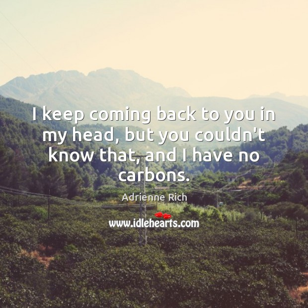 I keep coming back to you in my head, but you couldn't know that, and I have no carbons. Image