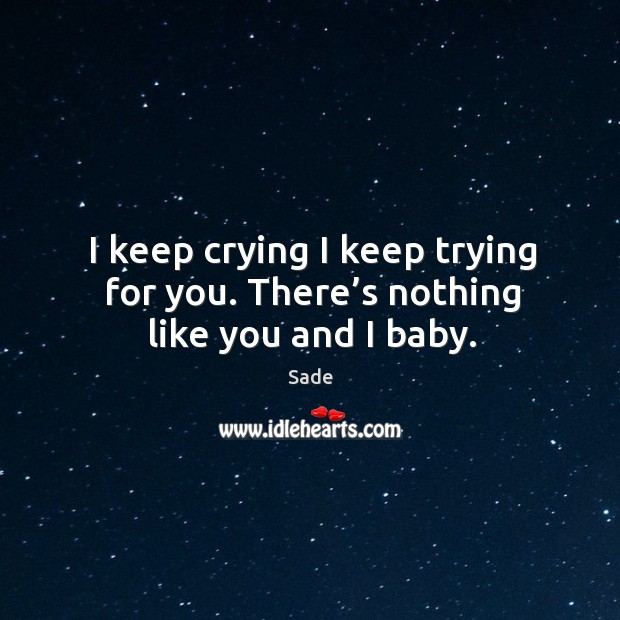 I keep crying I keep trying for you. There's nothing like you and I baby. Sade Picture Quote