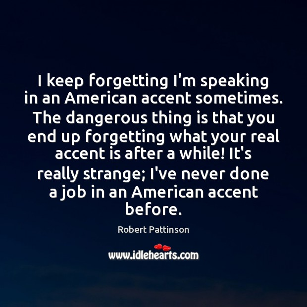 I keep forgetting I'm speaking in an American accent sometimes. The dangerous Robert Pattinson Picture Quote