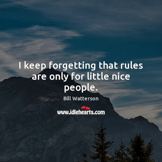 I keep forgetting that rules are only for little nice people. Bill Watterson Picture Quote