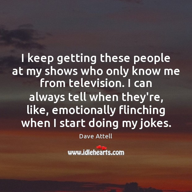 I keep getting these people at my shows who only know me Dave Attell Picture Quote