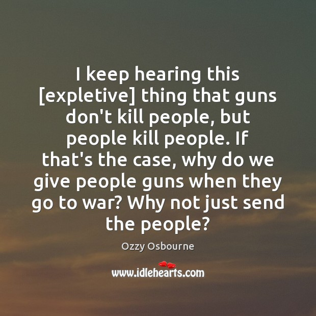 I keep hearing this [expletive] thing that guns don't kill people, but Image
