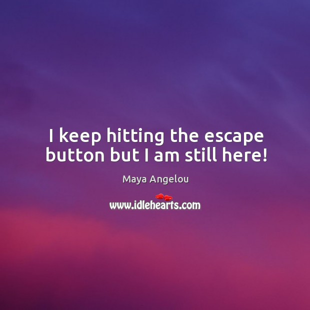 Image, I keep hitting the escape button but I am still here!