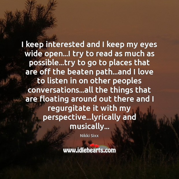 I keep interested and I keep my eyes wide open…I try Nikki Sixx Picture Quote