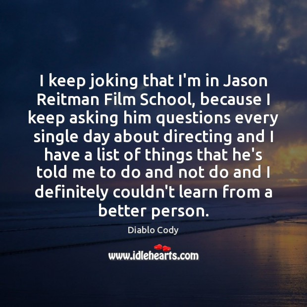 Image, I keep joking that I'm in Jason Reitman Film School, because I