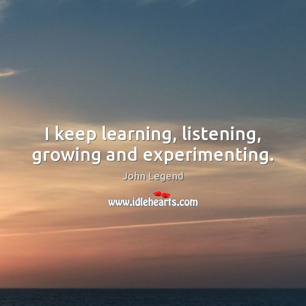 I keep learning, listening, growing and experimenting. John Legend Picture Quote
