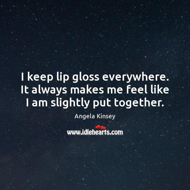 Image, I keep lip gloss everywhere. It always makes me feel like I am slightly put together.