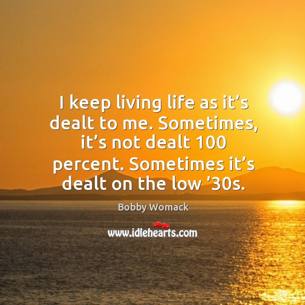 Image, I keep living life as it's dealt to me. Sometimes, it's not dealt 100 percent.