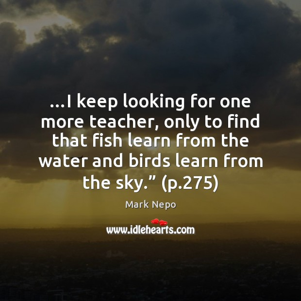 …I keep looking for one more teacher, only to find that fish Mark Nepo Picture Quote